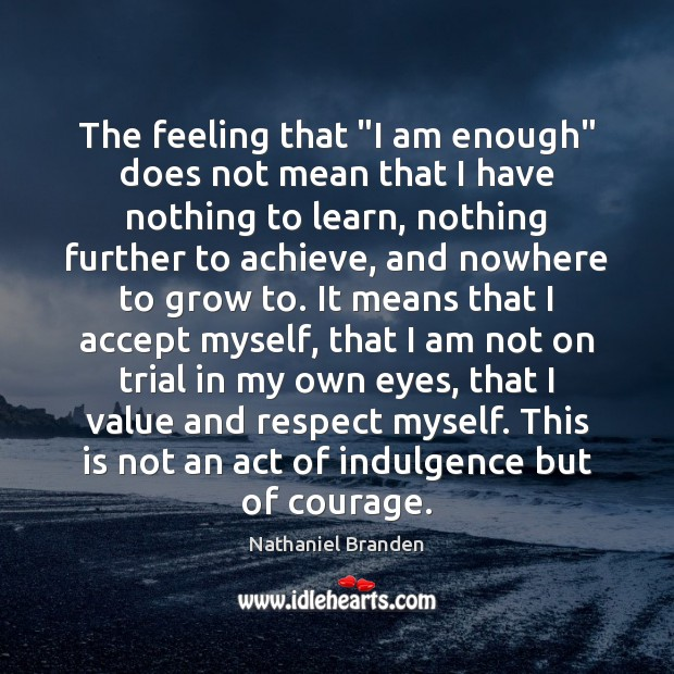 "The feeling that ""I am enough"" does not mean that I have Nathaniel Branden Picture Quote"