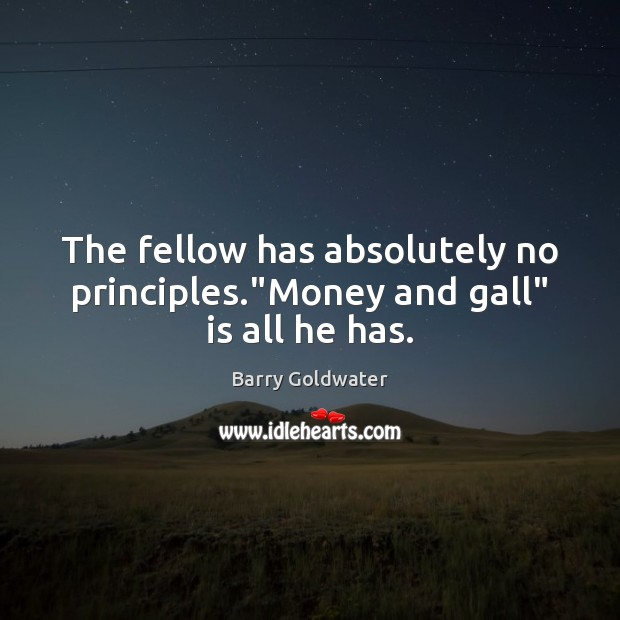 "Image, The fellow has absolutely no principles.""Money and gall"" is all he has."