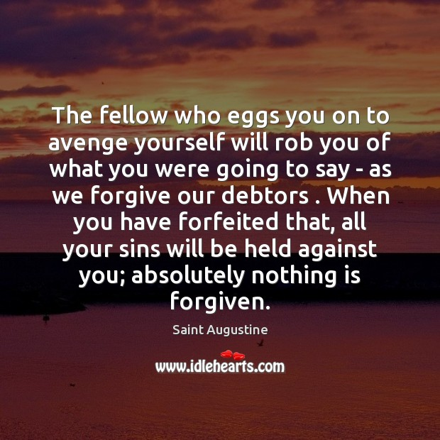 The fellow who eggs you on to avenge yourself will rob you Image