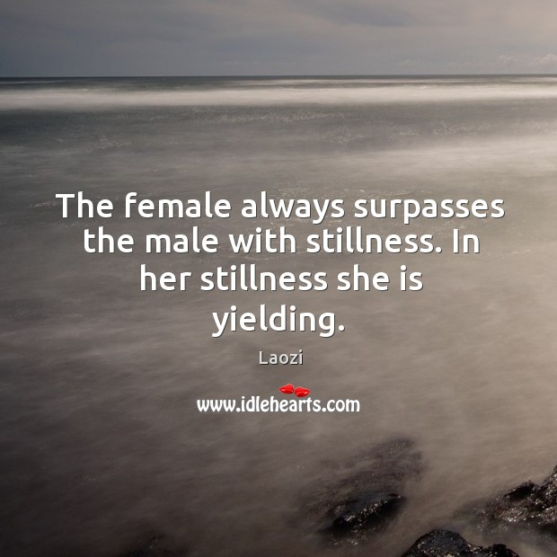 The female always surpasses the male with stillness. In her stillness she is yielding. Image
