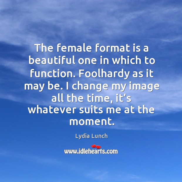 The female format is a beautiful one in which to function. Foolhardy as it may be. Image