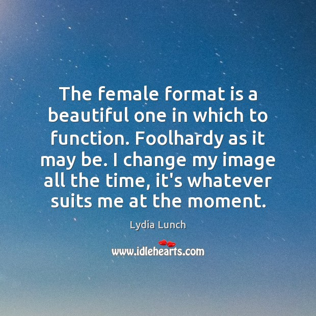 Image, The female format is a beautiful one in which to function. Foolhardy