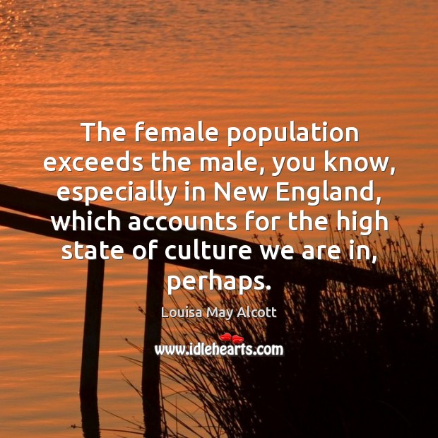 Image, The female population exceeds the male, you know, especially in New England,