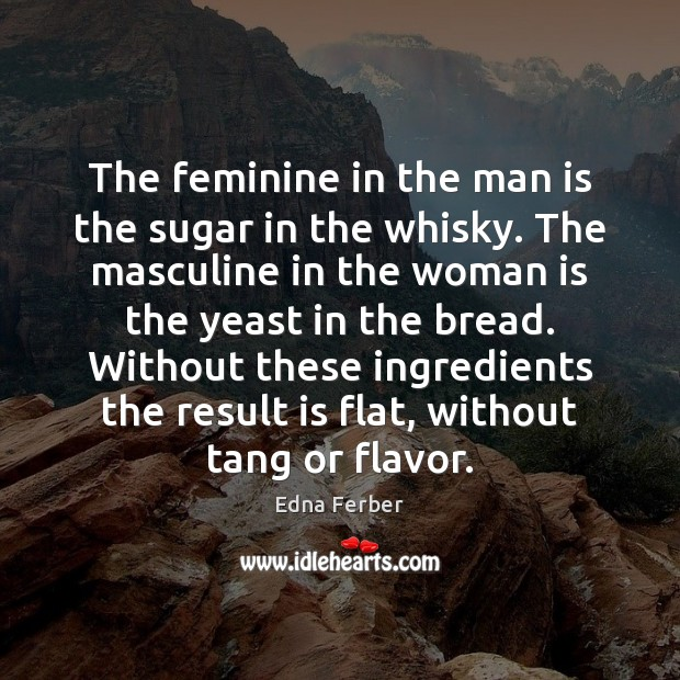 The feminine in the man is the sugar in the whisky. The Edna Ferber Picture Quote