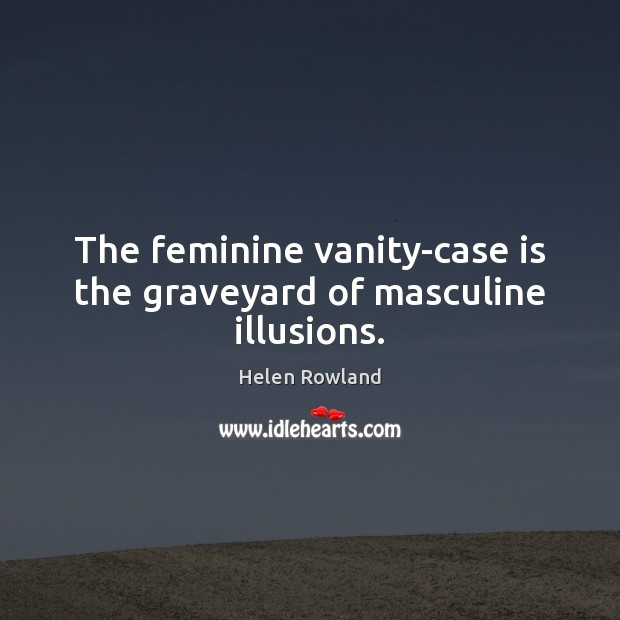 The feminine vanity-case is the graveyard of masculine illusions. Image