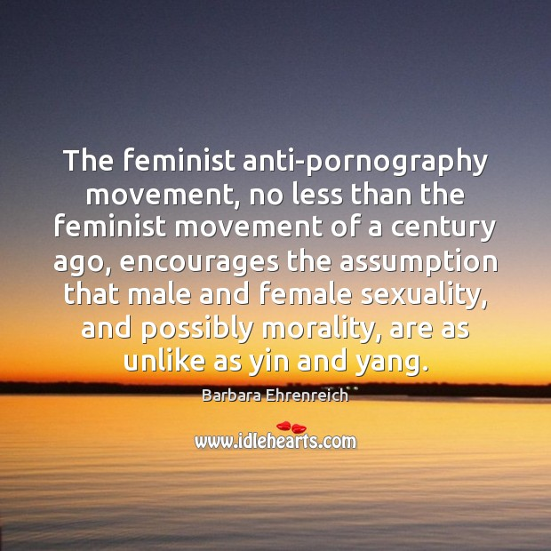The feminist anti-pornography movement, no less than the feminist movement of a Barbara Ehrenreich Picture Quote