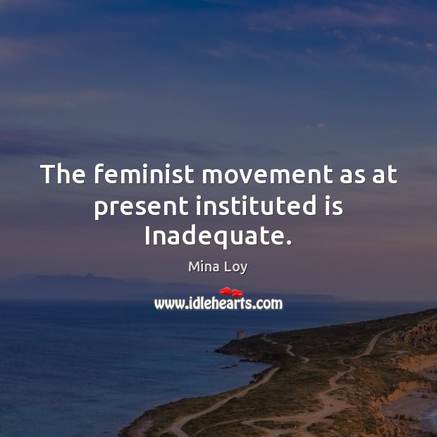 The feminist movement as at present instituted is Inadequate. Image