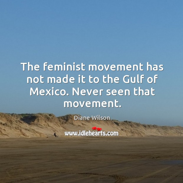 The feminist movement has not made it to the Gulf of Mexico. Never seen that movement. Image