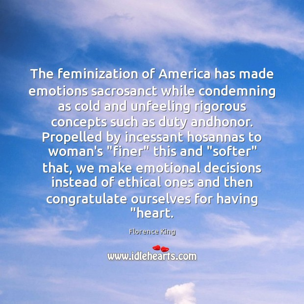 The feminization of America has made emotions sacrosanct while condemning as cold Florence King Picture Quote