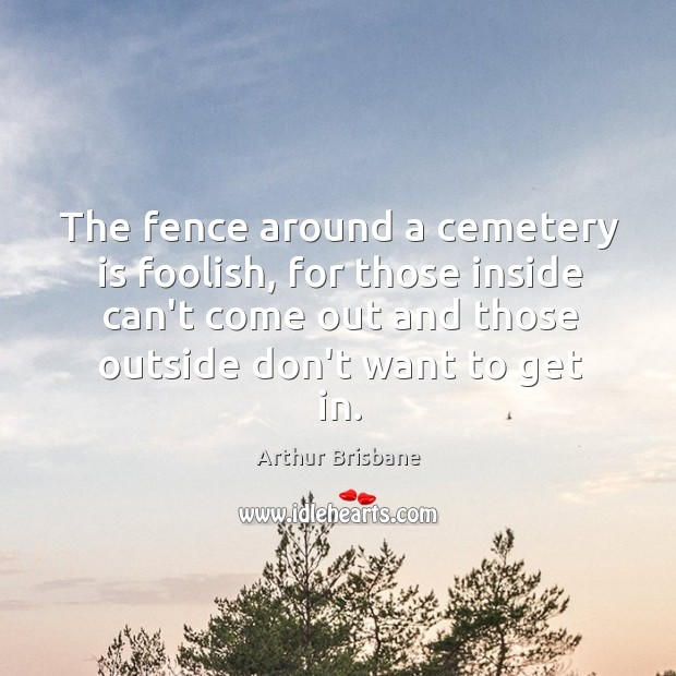 The fence around a cemetery is foolish, for those inside can't come Image
