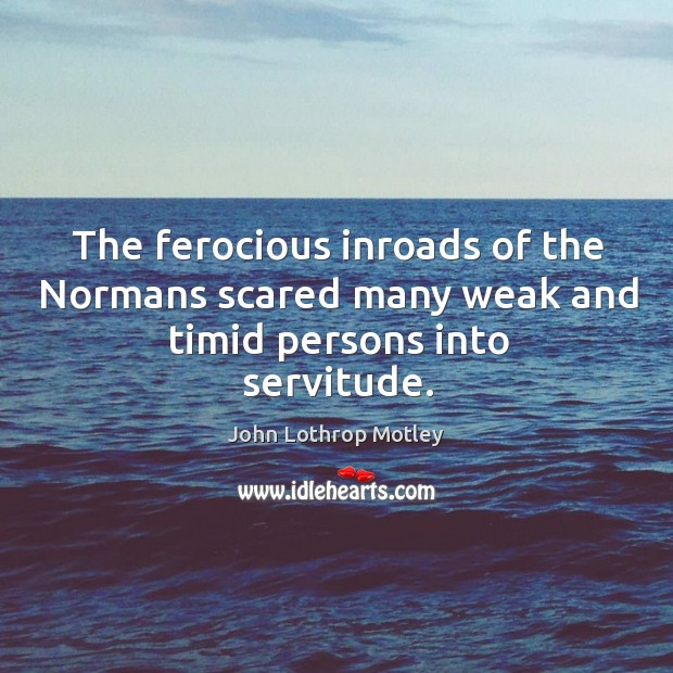 The ferocious inroads of the normans scared many weak and timid persons into servitude. John Lothrop Motley Picture Quote