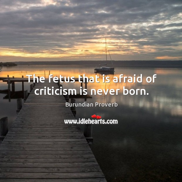 The fetus that is afraid of criticism is never born. Burundian Proverbs Image