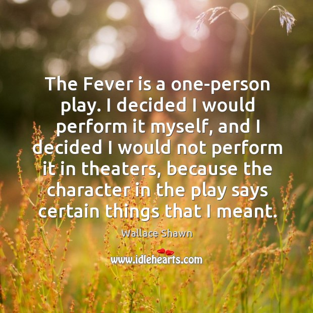 The Fever is a one-person play. I decided I would perform it Wallace Shawn Picture Quote
