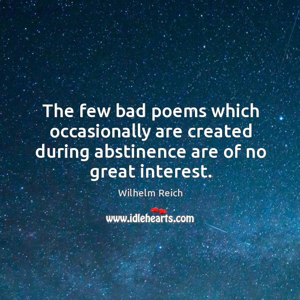 The few bad poems which occasionally are created during abstinence are of no great interest. Image
