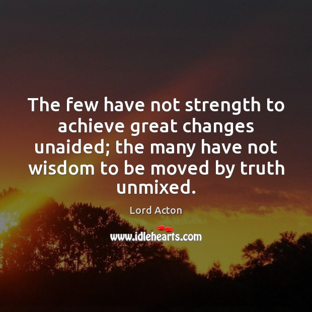 The few have not strength to achieve great changes unaided; the many Image