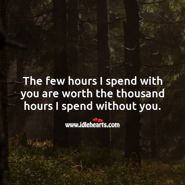 The few hours I spend with you are worth the thousand hours I spend without you. Worth Quotes Image