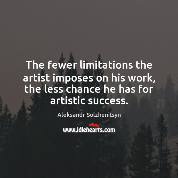 The fewer limitations the artist imposes on his work, the less chance Aleksandr Solzhenitsyn Picture Quote