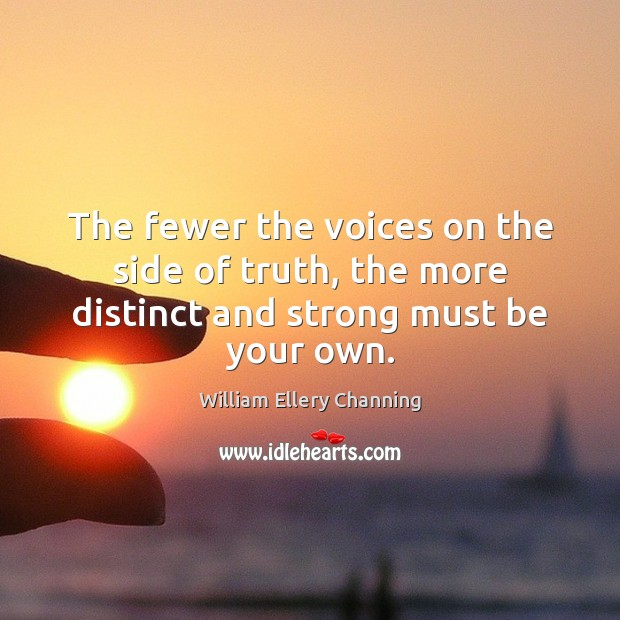 The fewer the voices on the side of truth, the more distinct and strong must be your own. William Ellery Channing Picture Quote
