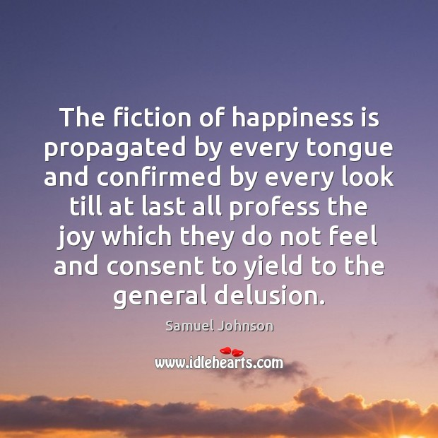Image about The fiction of happiness is propagated by every tongue and confirmed by