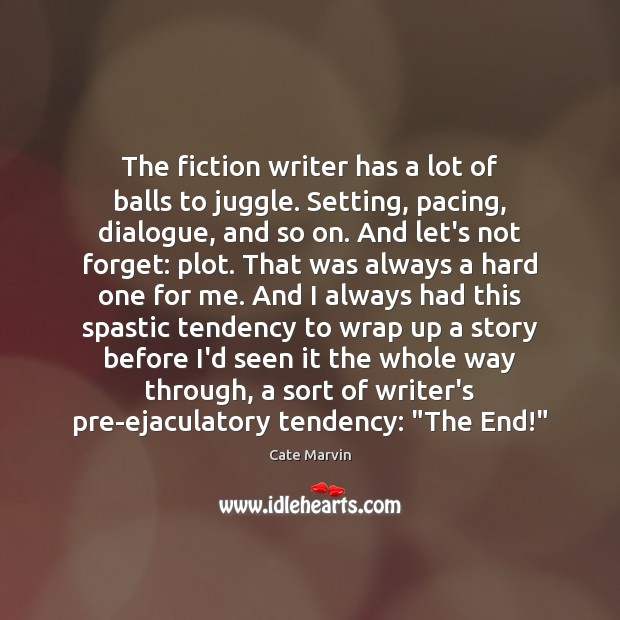 The fiction writer has a lot of balls to juggle. Setting, pacing, Cate Marvin Picture Quote