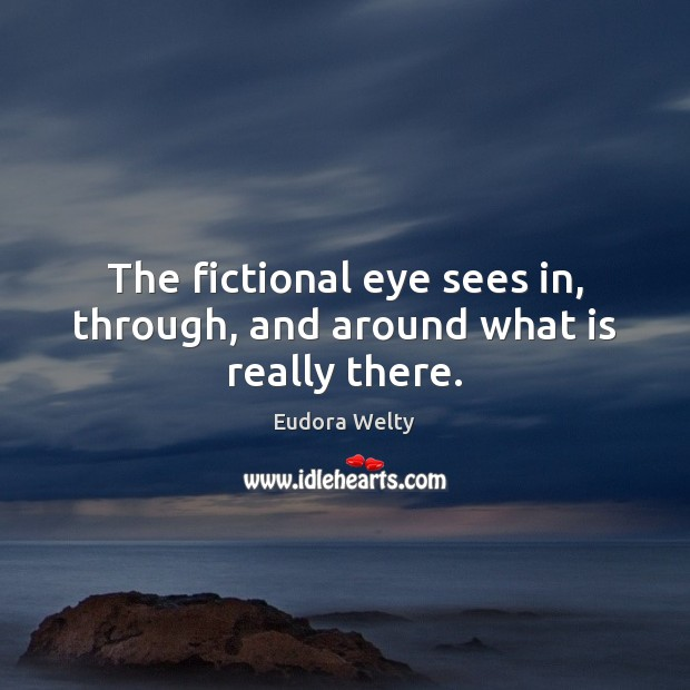 The fictional eye sees in, through, and around what is really there. Eudora Welty Picture Quote