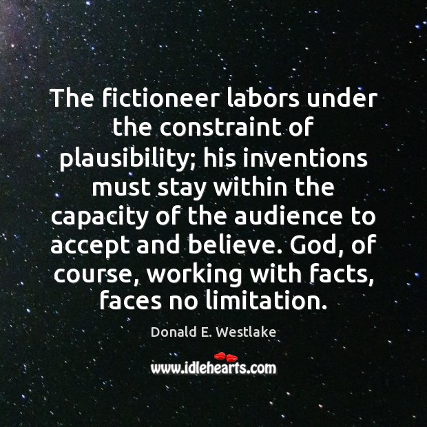 The fictioneer labors under the constraint of plausibility; his inventions must stay Image