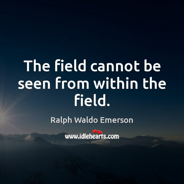 The field cannot be seen from within the field. Image