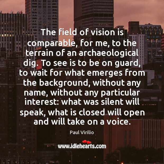 The field of vision is comparable, for me, to the terrain of Image