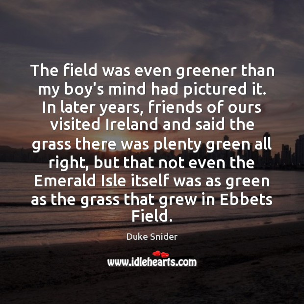 The field was even greener than my boy's mind had pictured it. Duke Snider Picture Quote