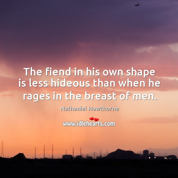 The fiend in his own shape is less hideous than when he rages in the breast of men. Image