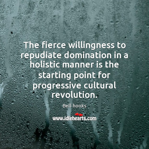 The fierce willingness to repudiate domination in a holistic manner is the Image
