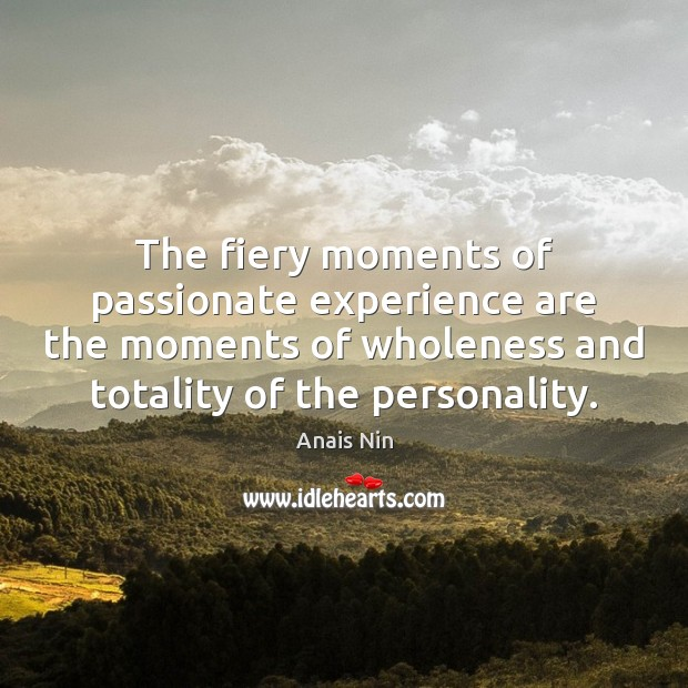 The fiery moments of passionate experience are the moments of wholeness and Image