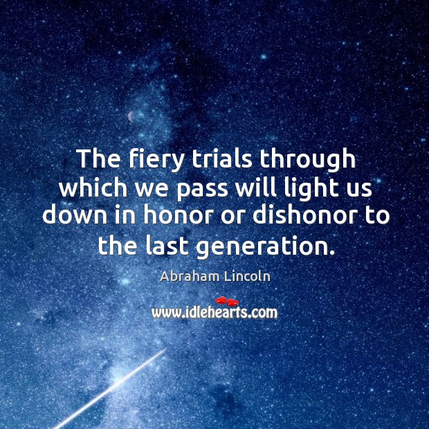 Image, The fiery trials through which we pass will light us down in honor or dishonor to the last generation.