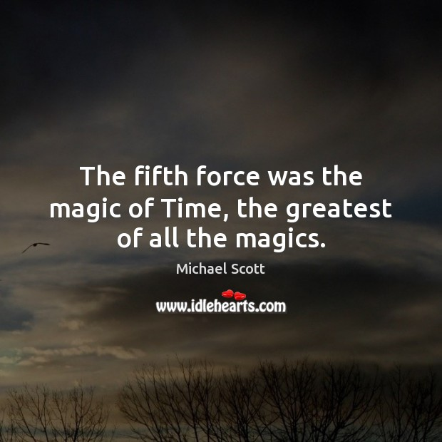 The fifth force was the magic of Time, the greatest of all the magics. Michael Scott Picture Quote
