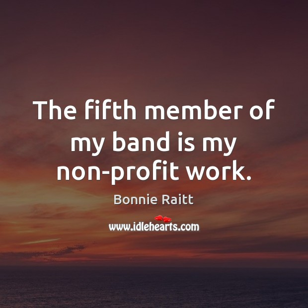 The fifth member of my band is my non-profit work. Image