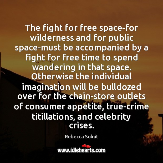 The fight for free space-for wilderness and for public space-must be accompanied Rebecca Solnit Picture Quote