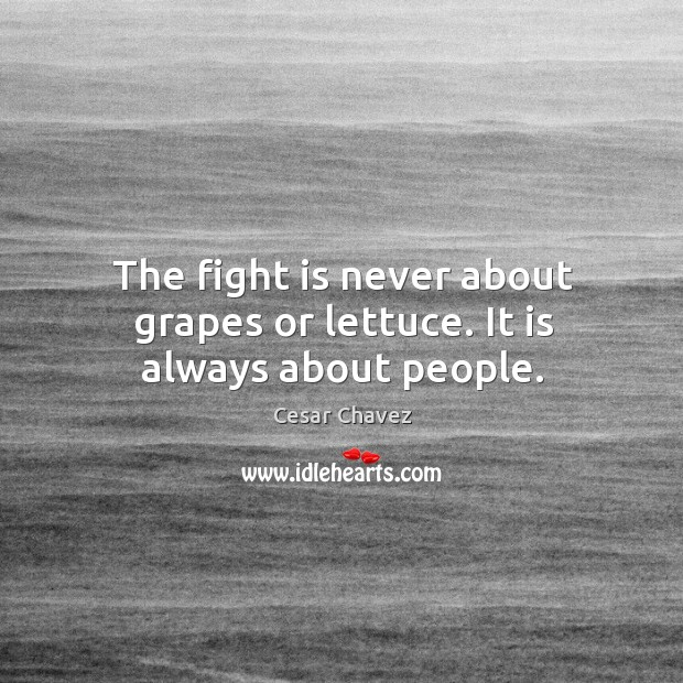 The fight is never about grapes or lettuce. It is always about people. Image
