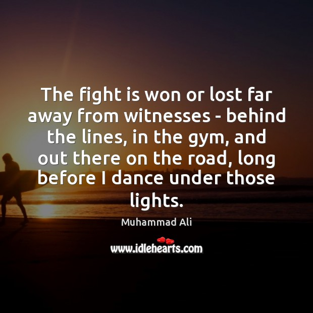 The fight is won or lost far away from witnesses – behind Muhammad Ali Picture Quote