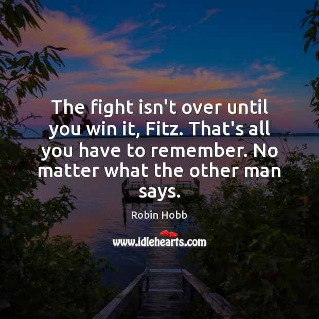 The fight isn't over until you win it, Fitz. That's all you Robin Hobb Picture Quote