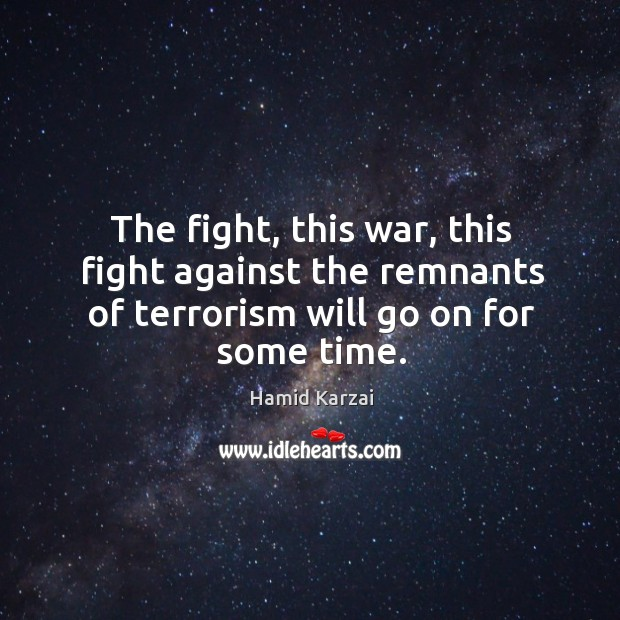 Image, The fight, this war, this fight against the remnants of terrorism will go on for some time.