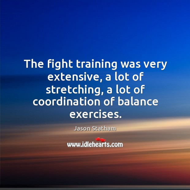 The fight training was very extensive, a lot of stretching, a lot of coordination of balance exercises. Image