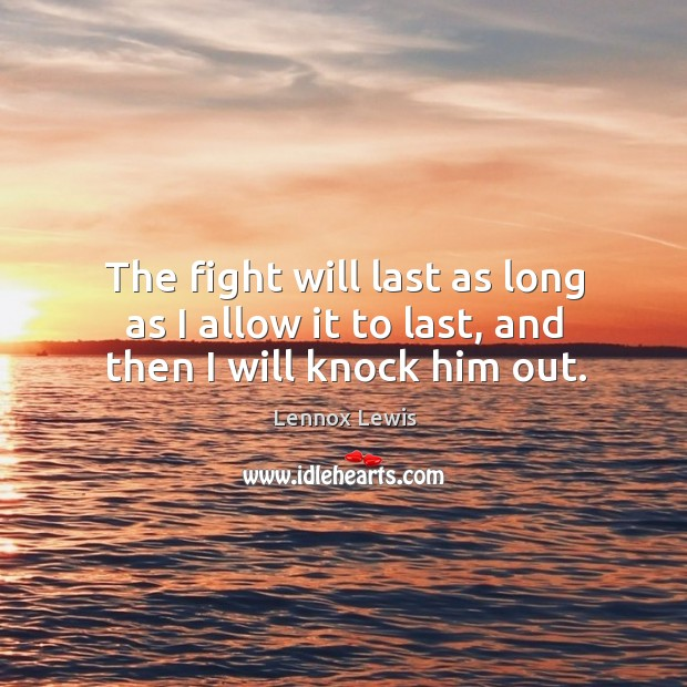 The fight will last as long as I allow it to last, and then I will knock him out. Image