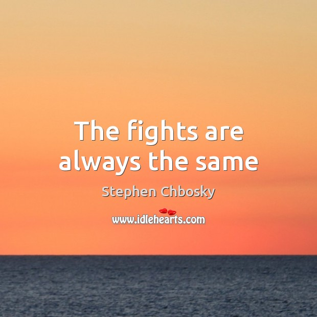 The fights are always the same Stephen Chbosky Picture Quote