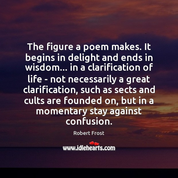 The figure a poem makes. It begins in delight and ends in Robert Frost Picture Quote