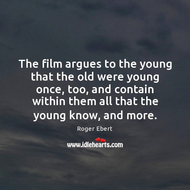 The film argues to the young that the old were young once, Roger Ebert Picture Quote
