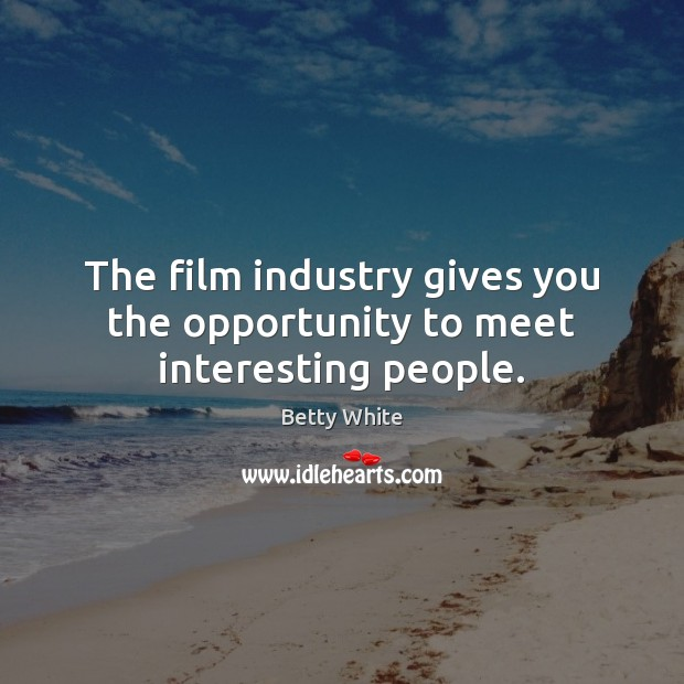 The film industry gives you the opportunity to meet interesting people. Betty White Picture Quote