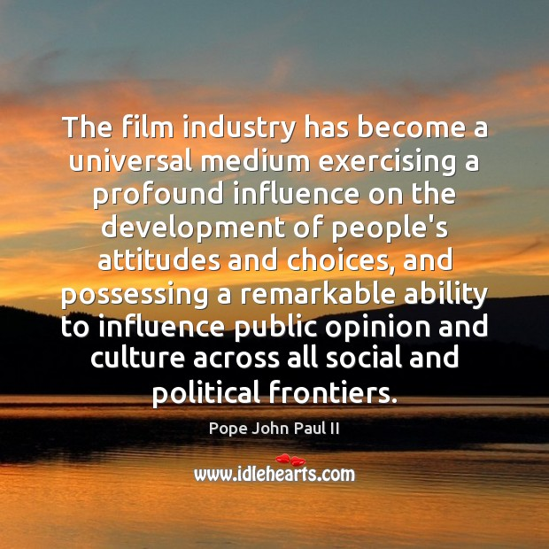 The film industry has become a universal medium exercising a profound influence Pope John Paul II Picture Quote