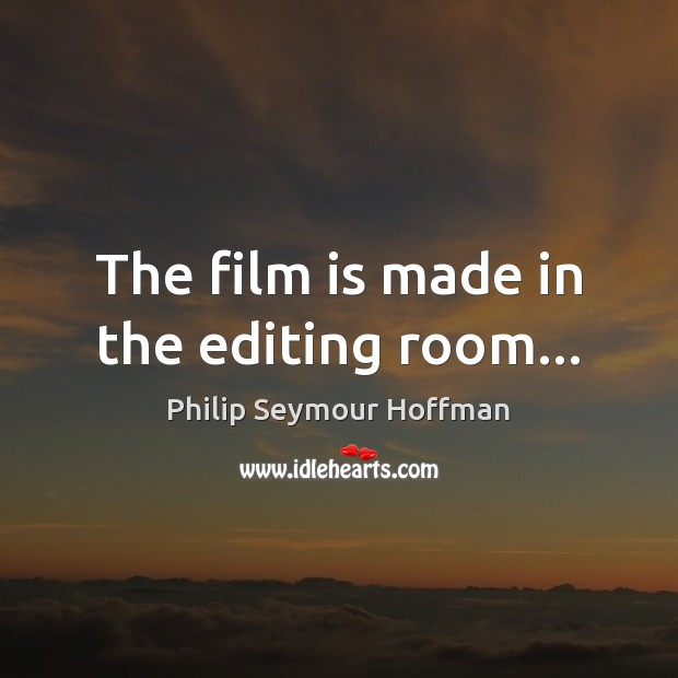 The film is made in the editing room… Philip Seymour Hoffman Picture Quote