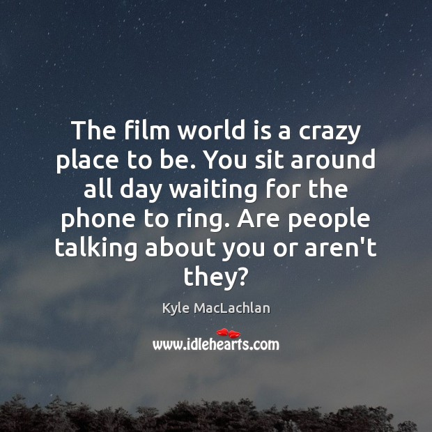 The film world is a crazy place to be. You sit around Kyle MacLachlan Picture Quote