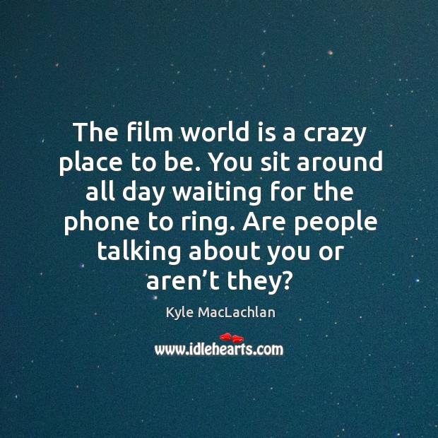 The film world is a crazy place to be. You sit around all day waiting for the phone to ring. Kyle MacLachlan Picture Quote